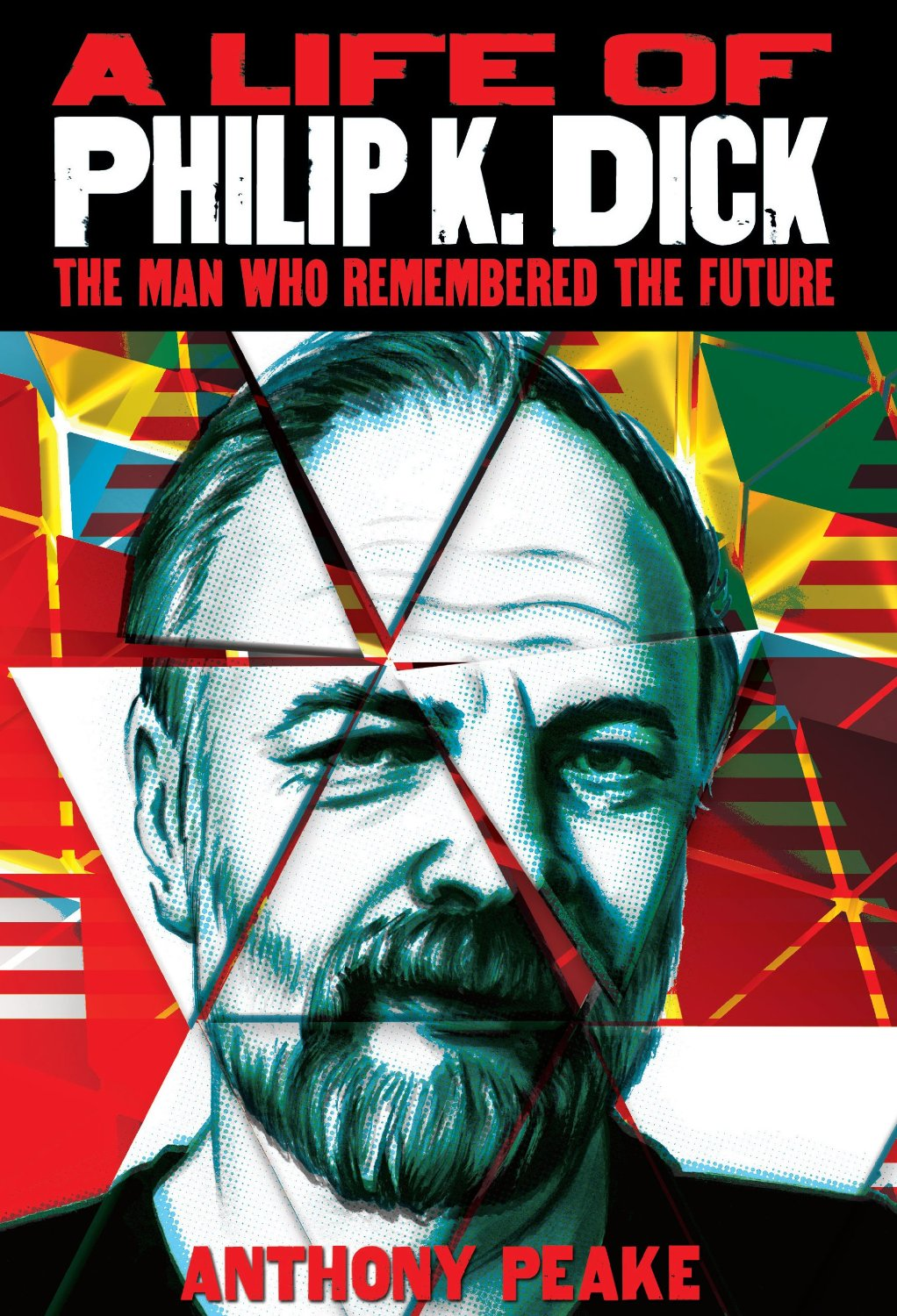 A Life of Philip K Dick: The Man Who Remembered the Future