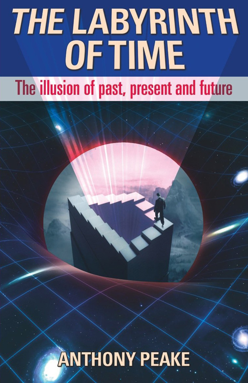 Anthony Peake - The Labyrinth of Time - The Illusion of Past Present and Future