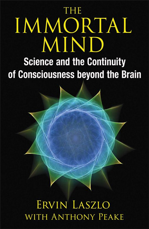 Ervin Laszlo with Anthony Peake - The Immortal Mind - Science and the Continuity of Consciousness beyond the Brain