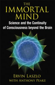 The Immortal Mind Ervin Laszlo with Anthony Peake Science and the Continuity of Consciousness beyond the Brain